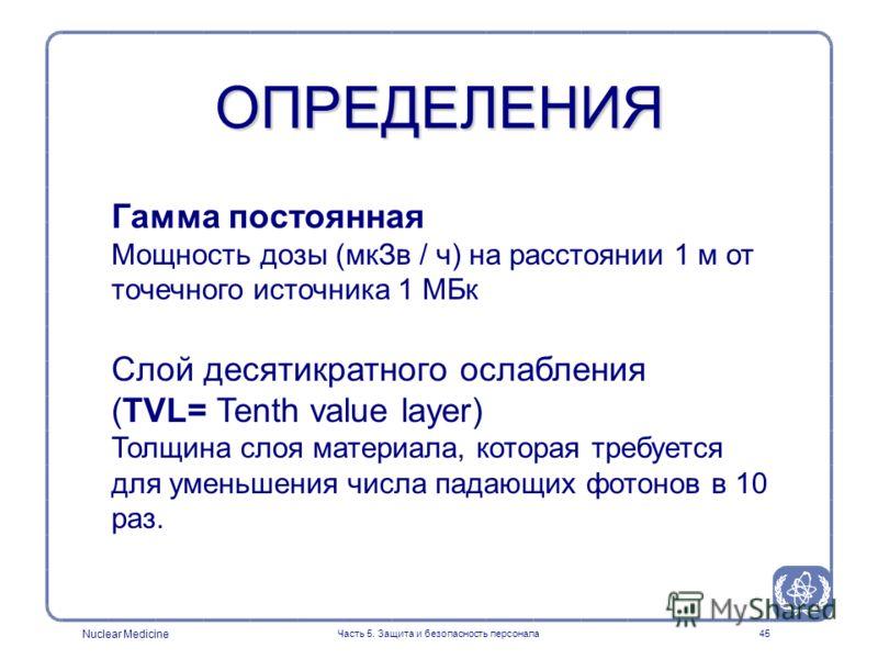 Nuclear Medicine Часть 5. Защита и безопасность персонала45 ОПРЕДЕЛЕНИЯ Гамма постоянная Мощность дозы (мкЗв / ч) на расстоянии 1 м от точечного источника 1 МБк Слой десятикратного ослабления (TVL= Tenth value layer) Толщина слоя материала, которая т