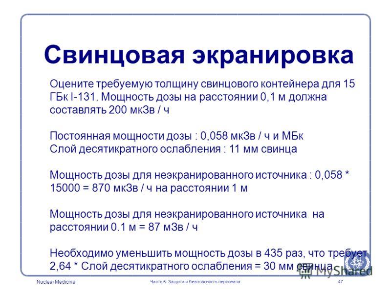 Nuclear Medicine Часть 5. Защита и безопасность персонала47 Оцените требуемую толщину свинцового контейнера для 15 ГБк I-131. Мощность дозы на расстоянии 0,1 м должна составлять 200 мкЗв / ч Постоянная мощности дозы : 0,058 мкЗв / ч и МБк Слой десяти