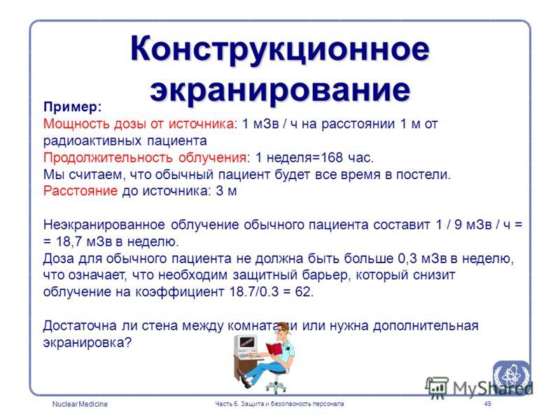 Nuclear Medicine Часть 5. Защита и безопасность персонала49 Конструкционное экранирование Пример: Мощность дозы от источника: 1 мЗв / ч на расстоянии 1 м от радиоактивных пациента Продолжительность облучения: 1 неделя=168 час. Мы считаем, что обычный