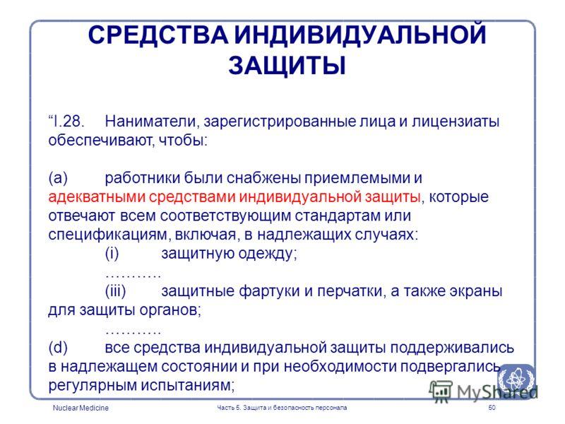 Nuclear Medicine Часть 5. Защита и безопасность персонала50 I.28. Наниматели, зарегистрированные лица и лицензиаты обеспечивают, чтобы: (a) работники были снабжены приемлемыми и адекватными средствами индивидуальной защиты, которые отвечают всем соот