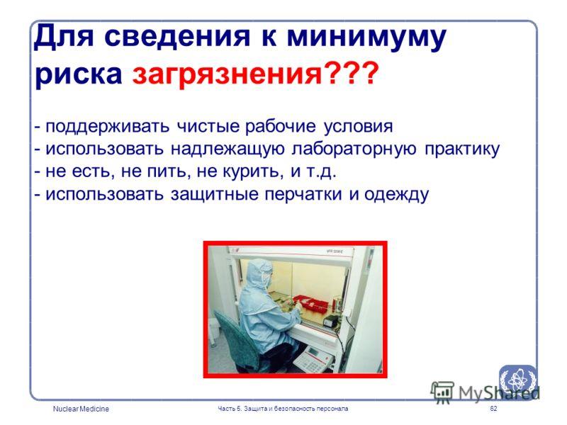 Nuclear Medicine Часть 5. Защита и безопасность персонала62 Для сведения к минимуму риска загрязнения??? - поддерживать чистые рабочие условия - использовать надлежащую лабораторную практику - не есть, не пить, не курить, и т.д. - использовать защитн