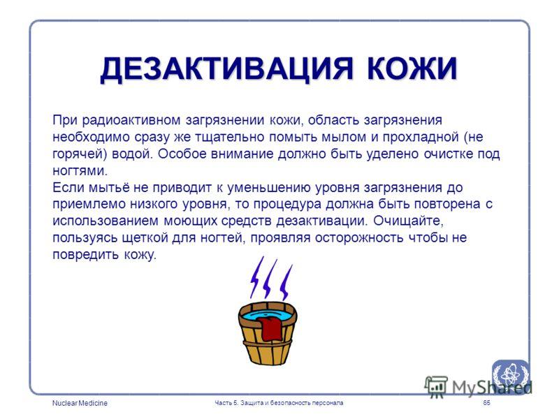 Nuclear Medicine Часть 5. Защита и безопасность персонала65 ДЕЗАКТИВАЦИЯ КОЖИ При радиоактивном загрязнении кожи, область загрязнения необходимо сразу же тщательно помыть мылом и прохладной (не горячей) водой. Особое внимание должно быть уделено очис