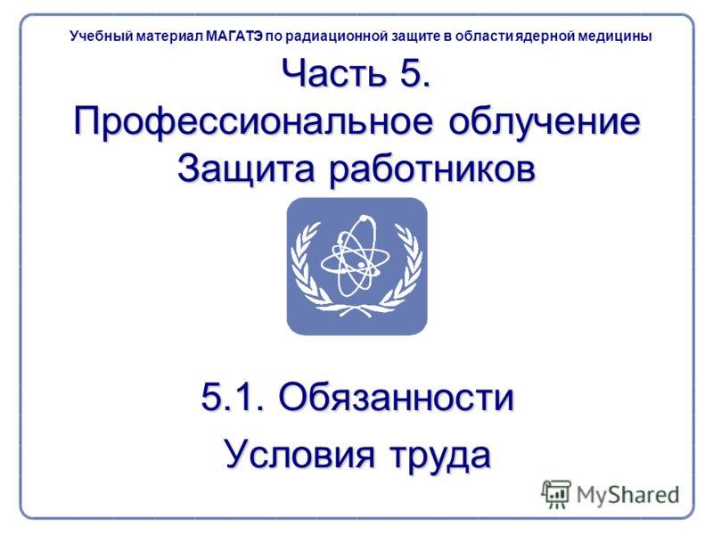 Часть 5. Профессиональное облучение Защита работников 5.1. Обязанности Условия труда Учебный материал МАГАТЭ по радиационной защите в области ядерной медицины