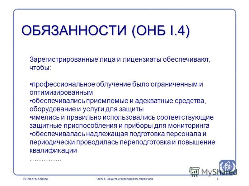 Nuclear Medicine Часть 5. Защита и безопасность персонала8 Зарегистрированные лица и лицензиаты обеспечивают, чтобы: профессиональное облучение было ограниченным и оптимизированным обеспечивались приемлемые и адекватные средства, оборудование и услуг