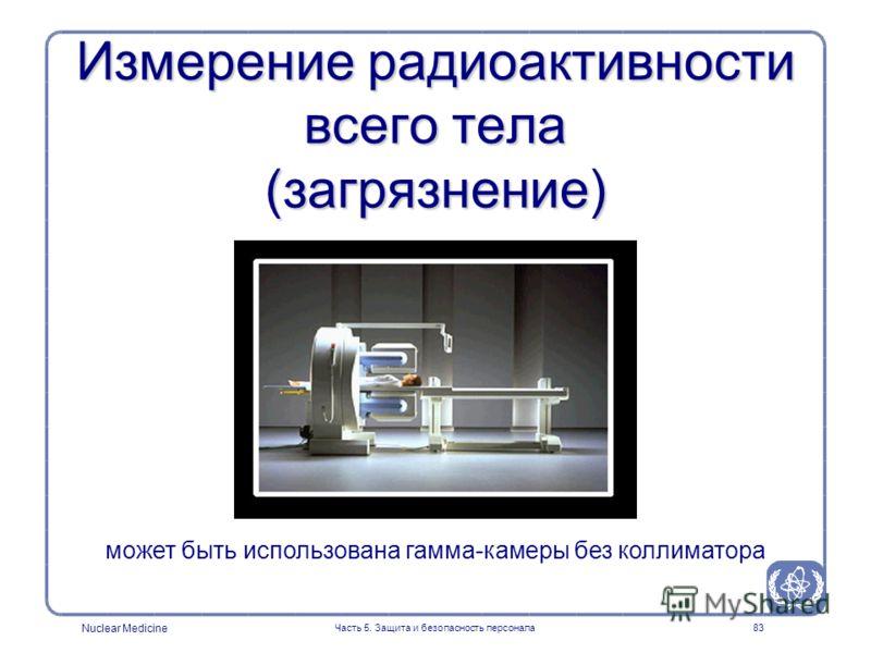 Nuclear Medicine Часть 5. Защита и безопасность персонала83 Измерение радиоактивности всего тела (загрязнение) может быть использована гамма-камеры без коллиматора