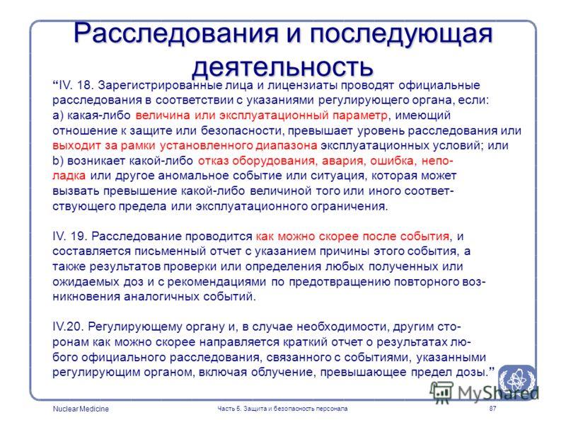 Nuclear Medicine Часть 5. Защита и безопасность персонала87 Расследования и последующая деятельность IV. 18. Зарегистрированные лица и лицензиаты проводят официальные расследования в соответствии с указаниями регулирующего органа, если: a) какая-либо