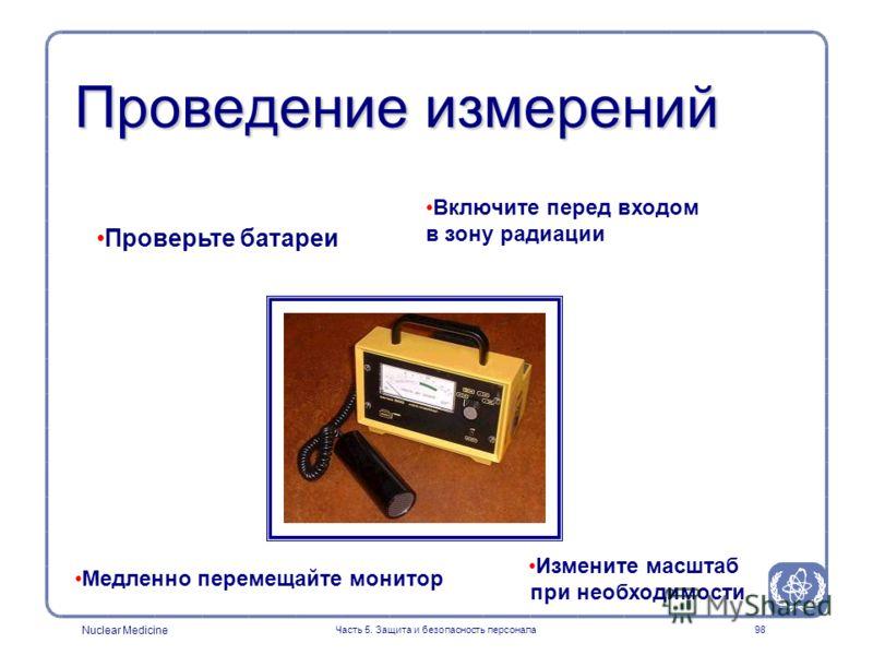 Nuclear Medicine Часть 5. Защита и безопасность персонала98 Проведение измерений Включите перед входом в зону радиации Медленно перемещайте монитор Измените масштаб при необходимости Проверьте батареи