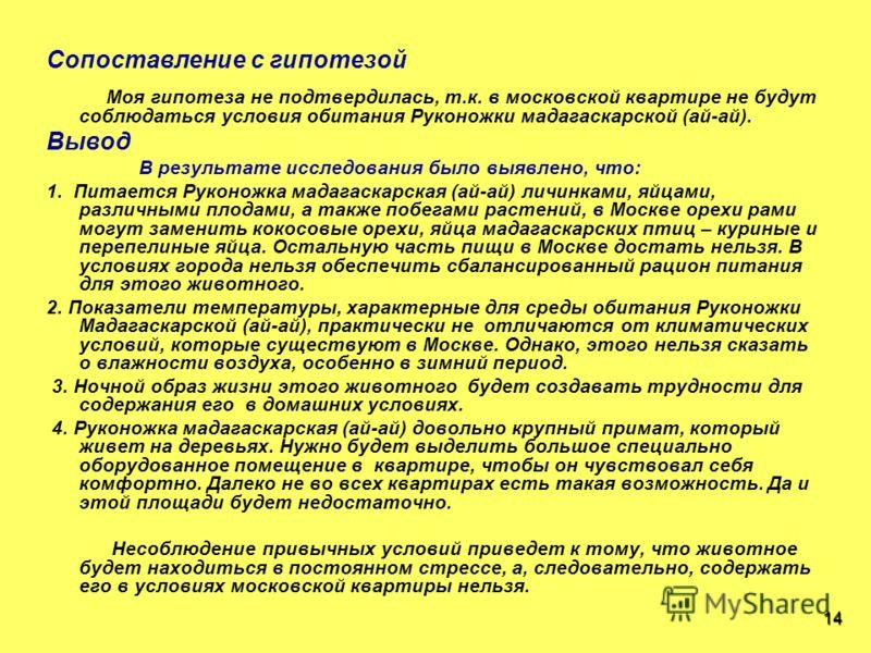 Сопоставление с гипотезой Моя гипотеза не подтвердилась, т.к. в московской квартире не будут соблюдаться условия обитания Руконожки мадагаскарской (ай-ай). Вывод В результате исследования было выявлено, что: 1. Питается Руконожка мадагаскарская (ай-а