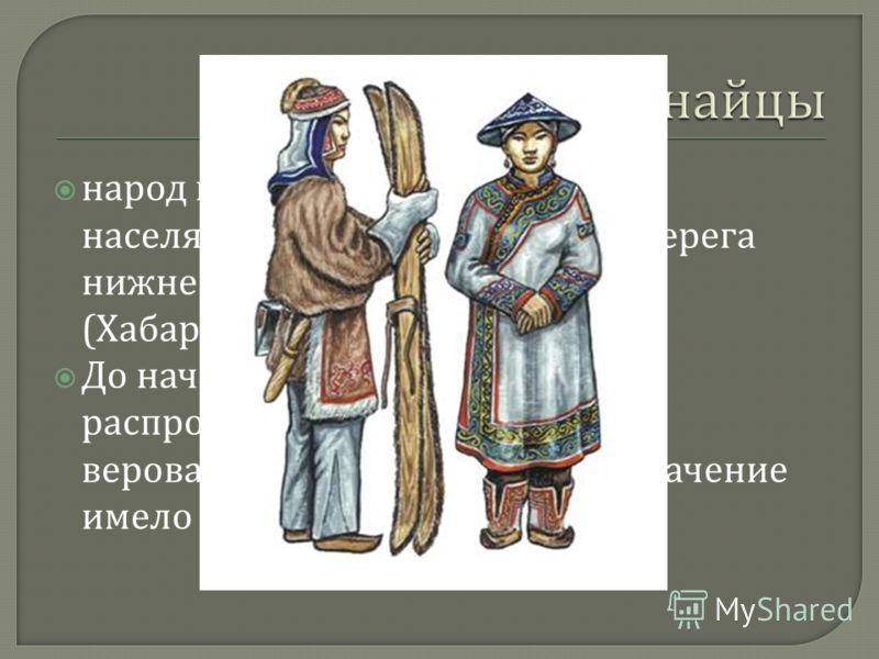 народ в Российской Федерации, населяющий главным образом берега нижнего течения реки Амур ( Хабаровский край До начала 20 века, несмотря на распространение православия, в верованиях нанайцев главное значение имело шаманство