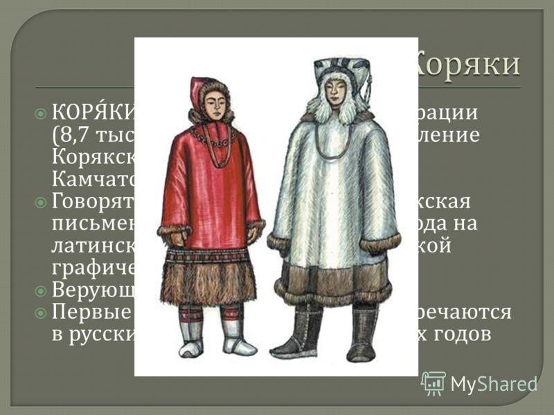 КОРЯКИ, народ в Российской Федерации (8,7 тыс. чел., 2002), коренное население Корякского округа (6,7 тыс. чел.) Камчатской области. Говорят на корякском языке. Корякская письменность существует с 1931 года на латинской, а с 1936 года на русской граф