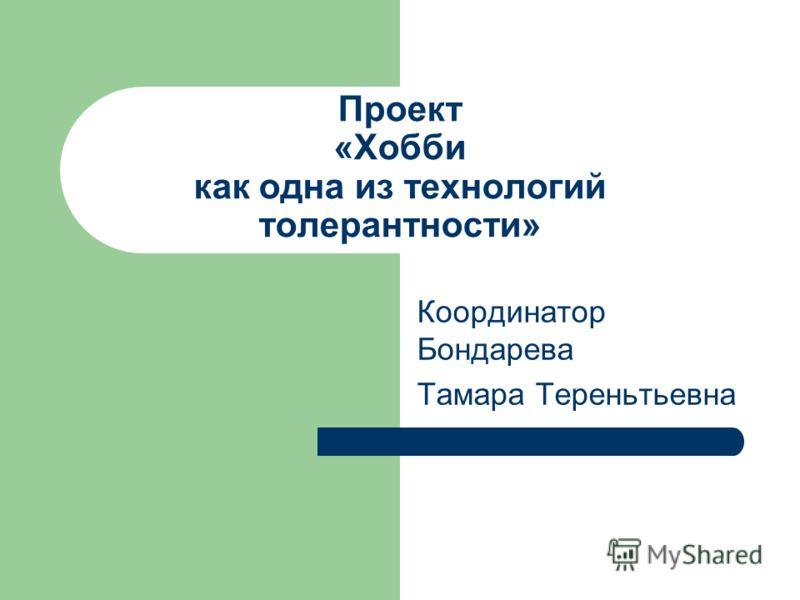 Проект «Хобби как одна из технологий толерантности» Координатор Бондарева Тамара Тереньтьевна