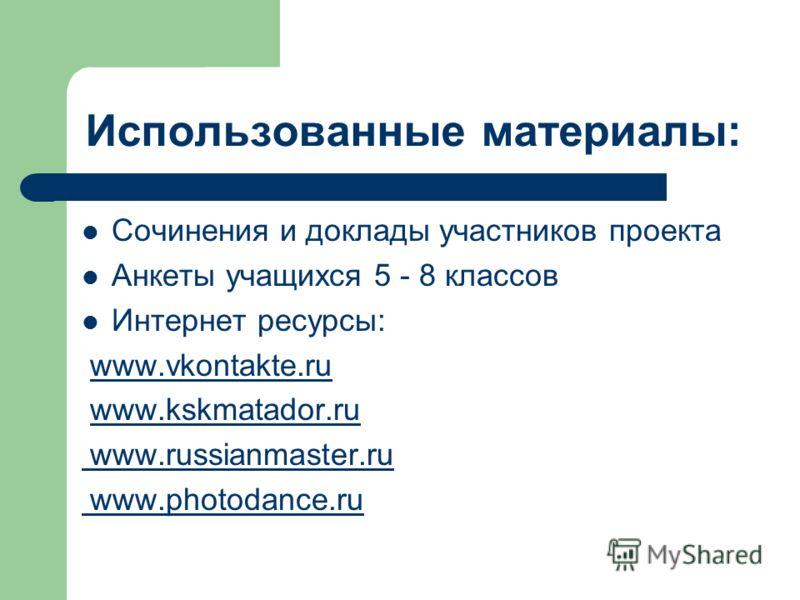 Использованные материалы: Сочинения и доклады участников проекта Анкеты учащихся 5 - 8 классов Интернет ресурсы: www.vkontakte.ru www.kskmatador.ru www.russianmaster.ru www.photodance.ru