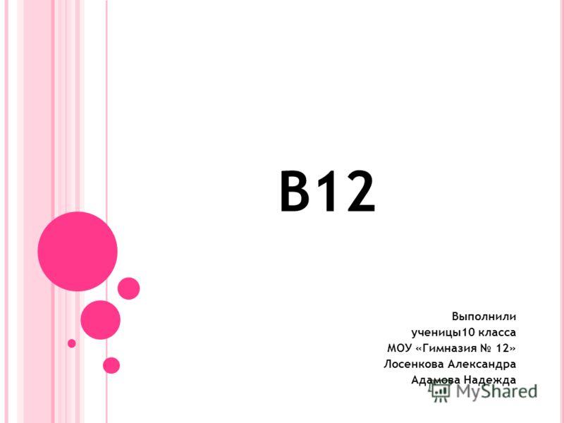 B12 Выполнили ученицы10 класса МОУ «Гимназия 12» Лосенкова Александра Адамова Надежда