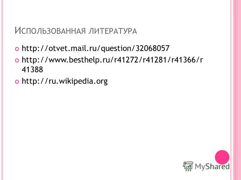 И СПОЛЬЗОВАННАЯ ЛИТЕРАТУРА http://otvet.mail.ru/question/32068057 http://www.besthelp.ru/r41272/r41281/r41366/r 41388 http://ru.wikipedia.org