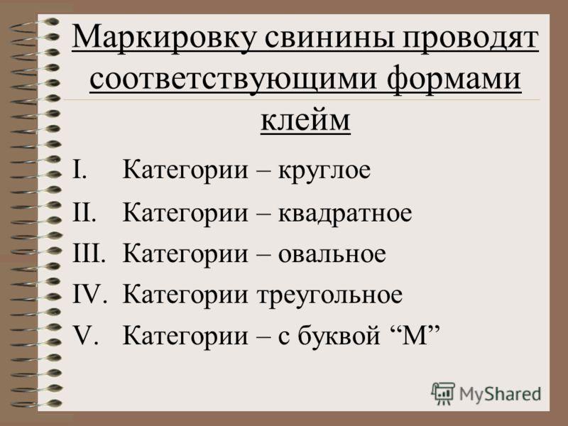 Маркировку свинины проводят соответствующими формами клейм I.Категории – круглое II.Категории – квадратное III.Категории – овальное IV.Категории треугольное V.Категории – с буквой М