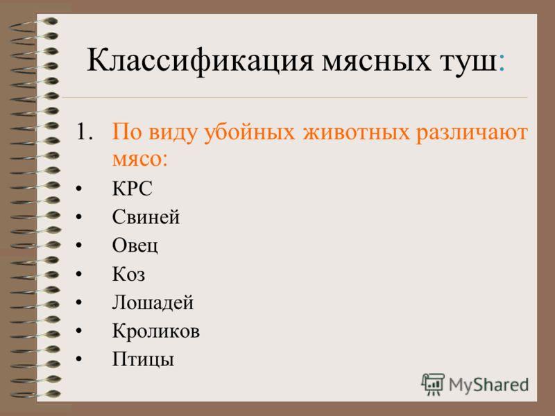 Классификация мясных туш: 1.По виду убойных животных различают мясо: КРС Свиней Овец Коз Лошадей Кроликов Птицы
