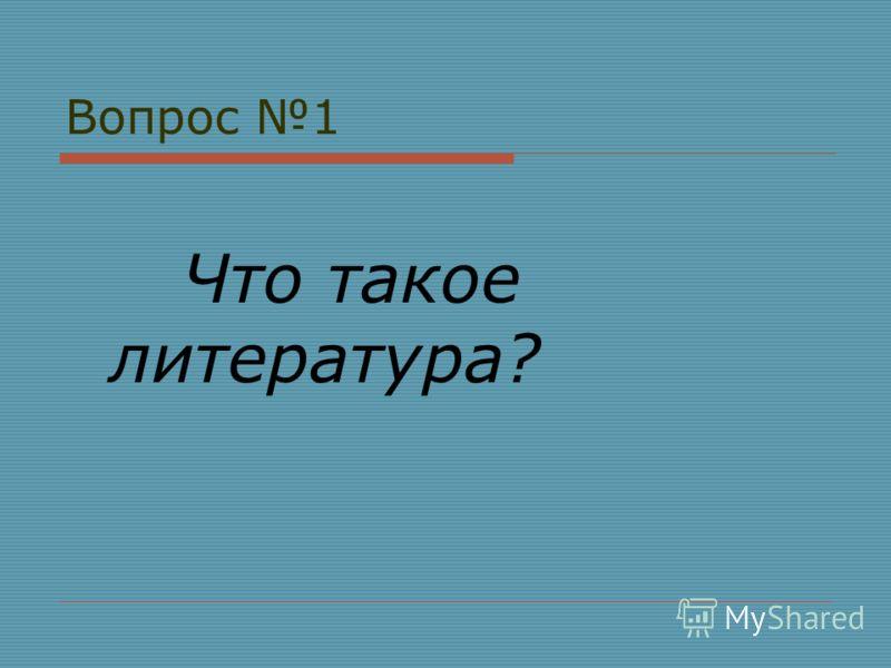 Вопрос 1 Что такое литература?