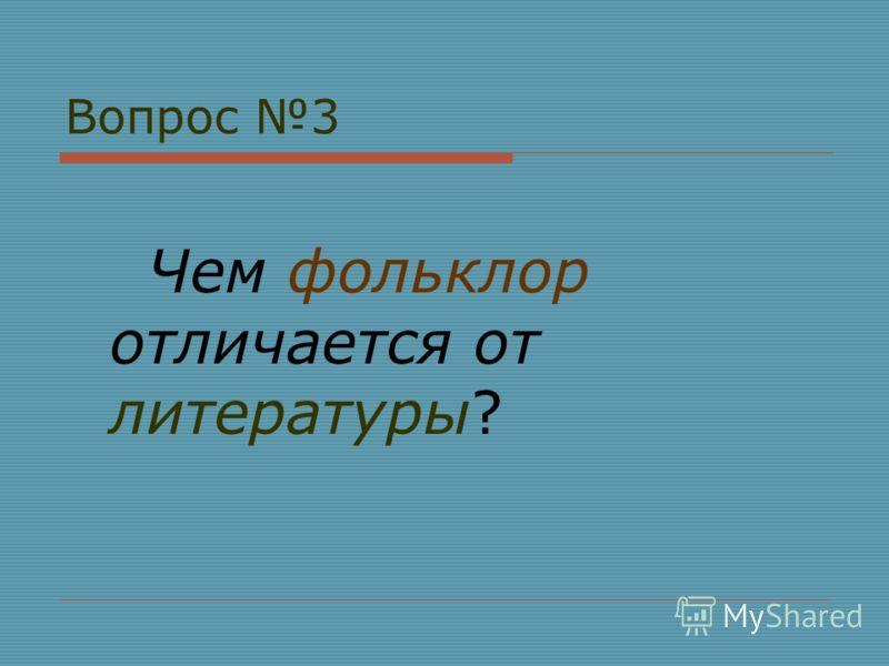 Вопрос 3 Чем фольклор отличается от литературы?