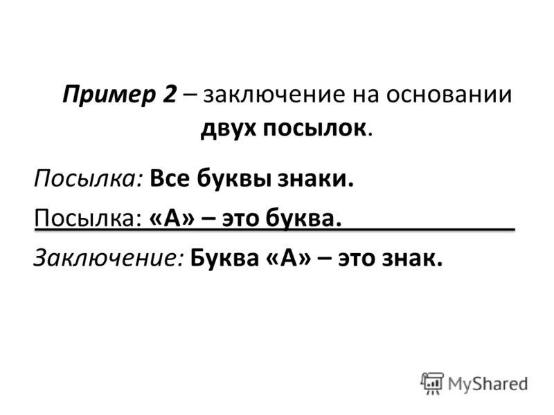 Пример 2 – заключение на основании двух посылок. Посылка: Все буквы знаки. Посылка: «А» – это буква. Заключение: Буква «А» – это знак.