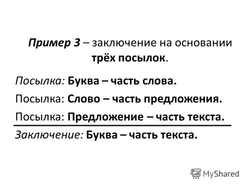 Пример 3 – заключение на основании трёх посылок. Посылка: Буква – часть слова. Посылка: Слово – часть предложения. Посылка: Предложение – часть текста. Заключение: Буква – часть текста.