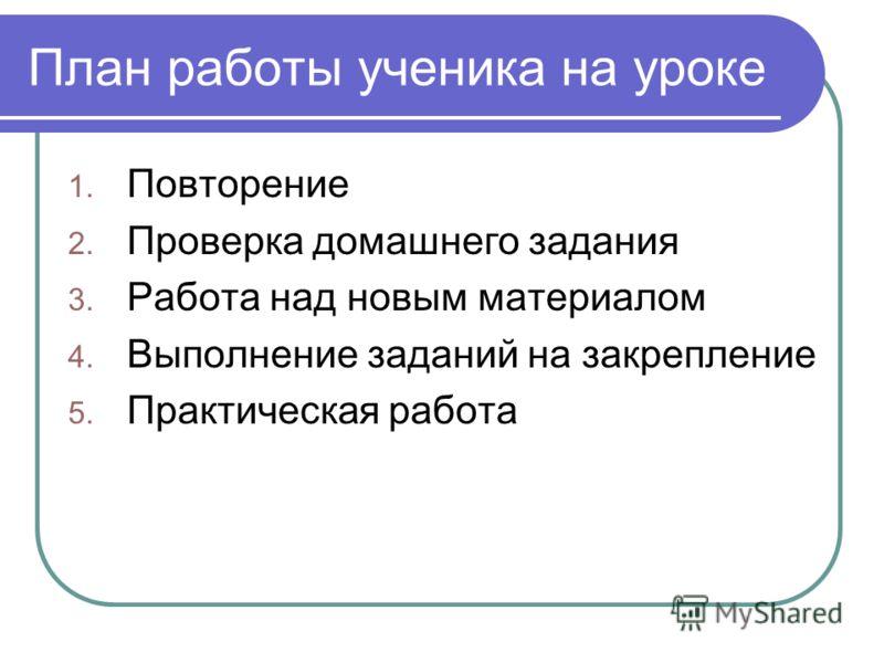 План работы ученика на уроке 1. Повторение 2. Проверка домашнего задания 3. Работа над новым материалом 4. Выполнение заданий на закрепление 5. Практическая работа