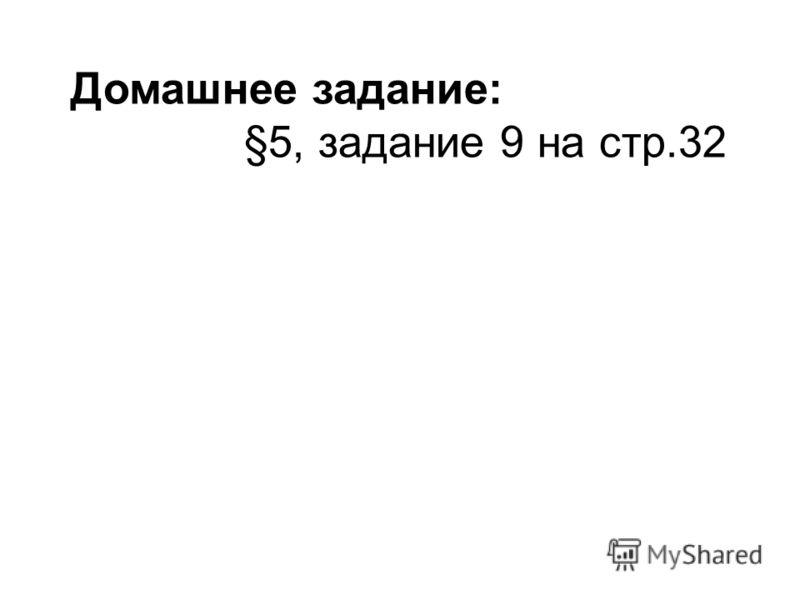 Домашнее задание: §5, задание 9 на стр.32