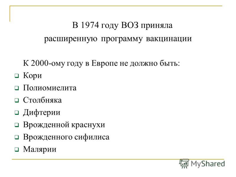 В 1974 году ВОЗ приняла расширенную программу вакцинации К 2000-ому году в Европе не должно быть: Кори Полиомиелита Столбняка Дифтерии Врожденной краснухи Врожденного сифилиса Малярии