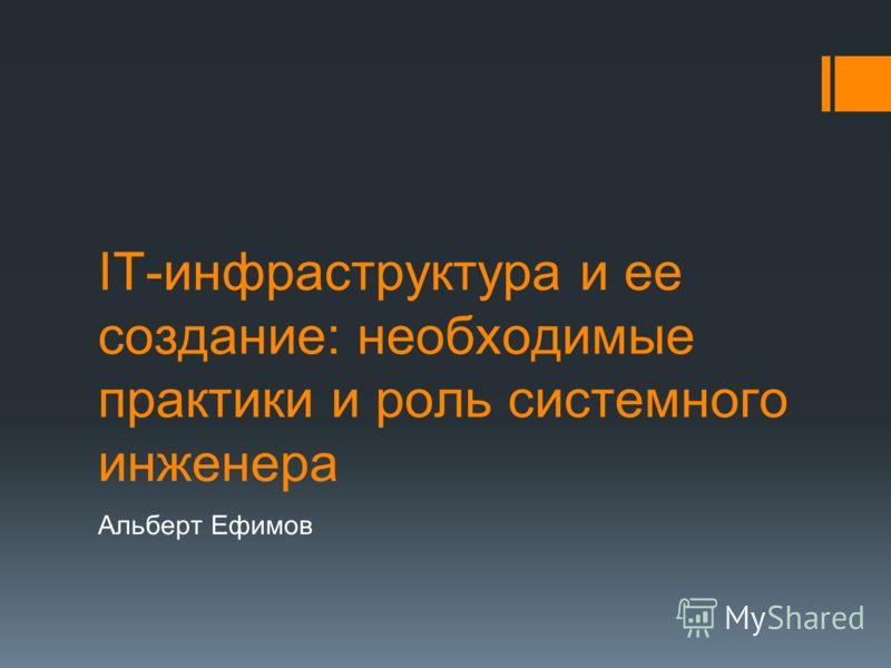 IT-инфраструктура и ее создание: необходимые практики и роль системного инженера Альберт Ефимов