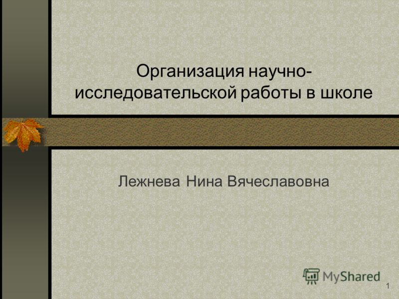 1 Организация научно- исследовательской работы в школе Лежнева Нина Вячеславовна