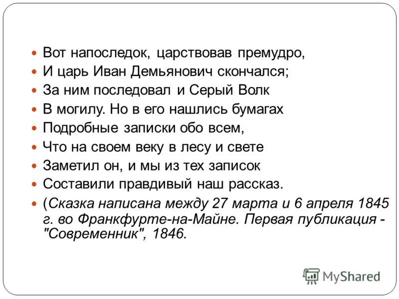 Вот напоследок, царствовав премудро, И царь Иван Демьянович скончался; За ним последовал и Серый Волк В могилу. Но в его нашлись бумагах Подробные записки обо всем, Что на своем веку в лесу и свете Заметил он, и мы из тех записок Составили правдивый