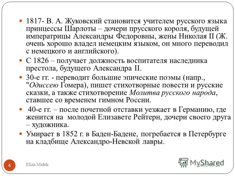1817- В. А. Жуковский становится учителем русского языка принцессы Шарлоты – дочери прусского короля, будущей императрицы Александры Федоровны, жены Николая II (Ж. очень хорошо владел немецким языком, он много переводил с немецкого и английского). С