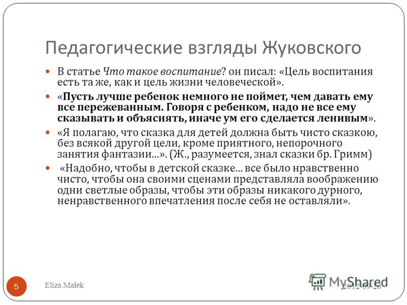 Педагогические взгляды Жуковского В статье Что такое воспитание ? он писал : « Цель воспитания есть та же, как и цель жизни человеческой ». « Пусть лучше ребенок немного не поймет, чем давать ему все пережеванным. Говоря с ребенком, надо не все ему с