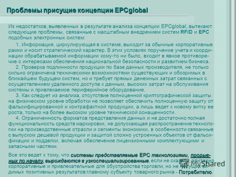 Проблемы присущие концепции EPCglobal Из недостатков, выявленных в результате анализа концепции EPCglobal, вытекают следующие проблемы, связанные с масштабным внедрением систем RFID и EPC подобных электронных систем: 1. Информация, циркулирующая в си