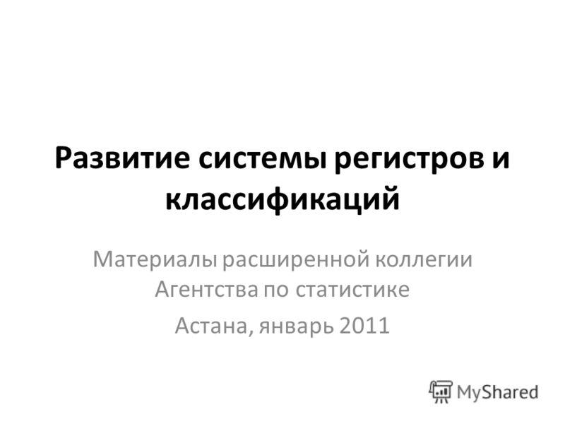 Развитие системы регистров и классификаций Материалы расширенной коллегии Агентства по статистике Астана, январь 2011