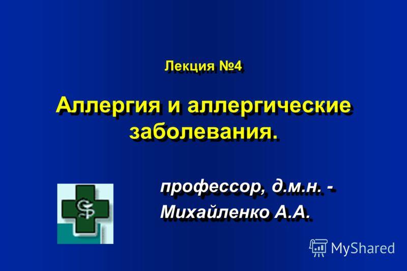 Лекция 4 Аллергия и аллергические заболевания. профессор, д.м.н. - Михайленко А.А. профессор, д.м.н. - Михайленко А.А.