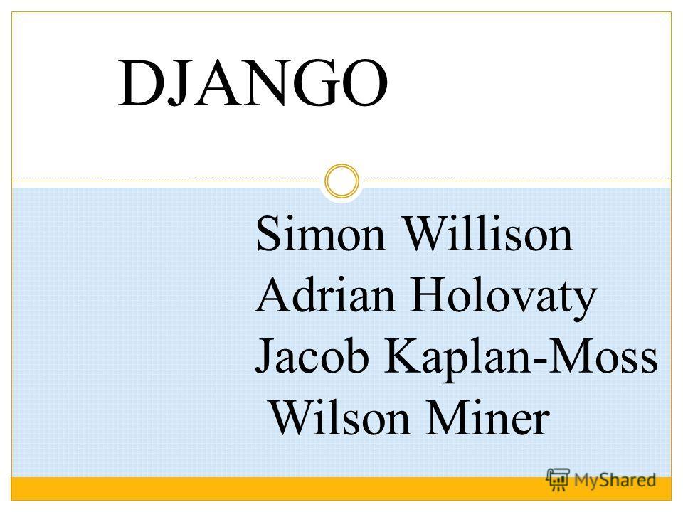 DJANGO Simon Willison Adrian Holovaty Jacob Kaplan-Moss Wilson Miner