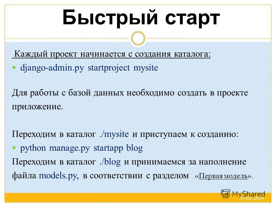 Быстрый старт Каждый проект начинается с создания каталога: django-admin.py startproject mysite Для работы с базой данных необходимо создать в проекте приложение. Переходим в каталог./mysite и приступаем к созданию: python manage.py startapp blog Пер