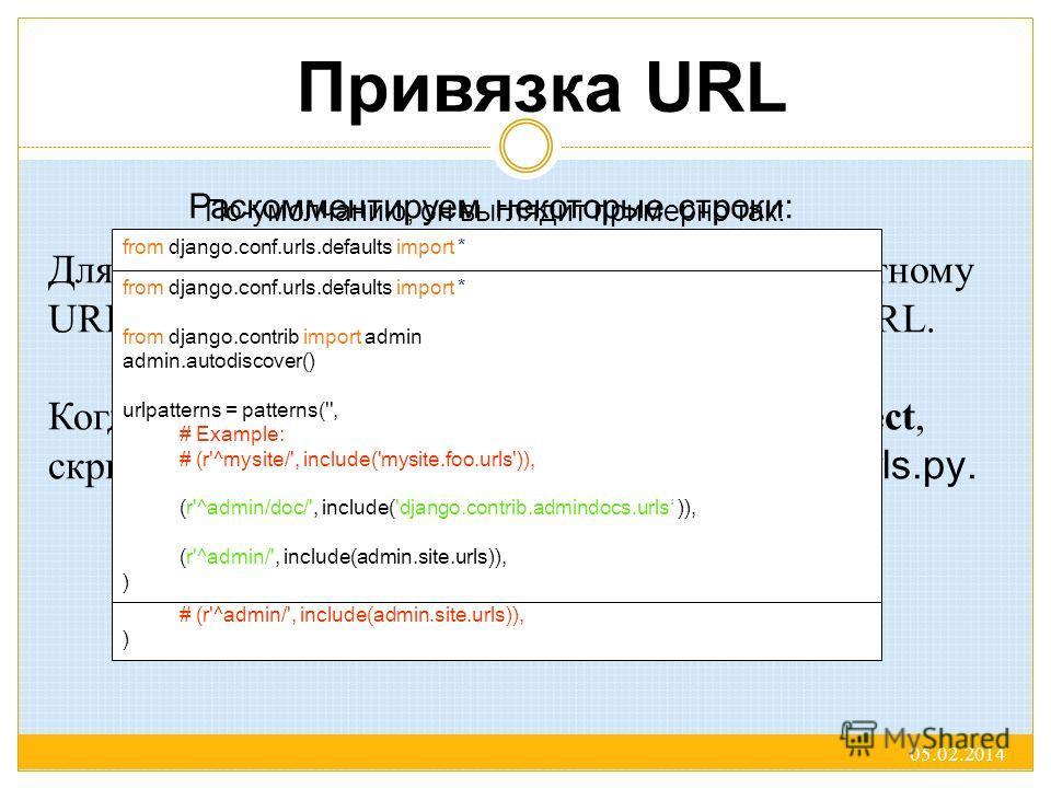Привязка URL Для привязки функции представления к конкретному URL в Django используются файлы привязки URL. Когда мы запускали django-admin.py startproject, скрипт автоматически создал файл привязки: urls.py. По-умолчанию, он выглядит примерно так: 0