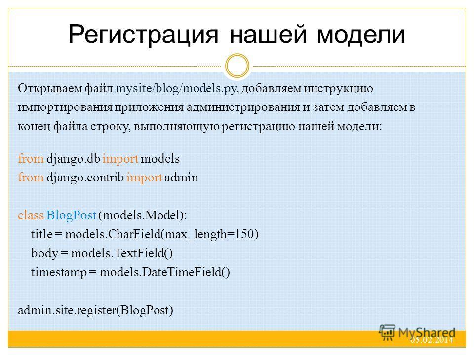 Регистрация нашей модели Открываем файл mysite/blog/models.py, добавляем инструкцию импортирования приложения администрирования и затем добавляем в конец файла строку, выполняющую регистрацию нашей модели: 05.02.2014 from django.db import models from