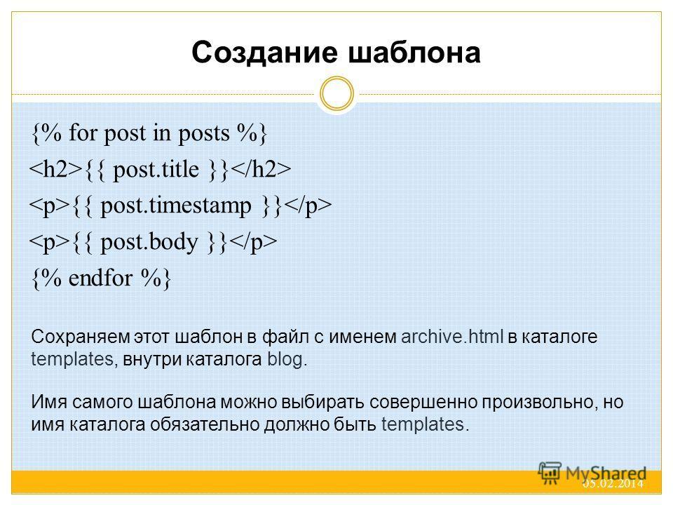 Создание шаблона {% for post in posts %} {{ post.title }} {{ post.timestamp }} {{ post.body }} {% endfor %} 05.02.2014 Сохраняем этот шаблон в файл с именем archive.html в каталоге templates, внутри каталога blog. Имя самого шаблона можно выбирать со