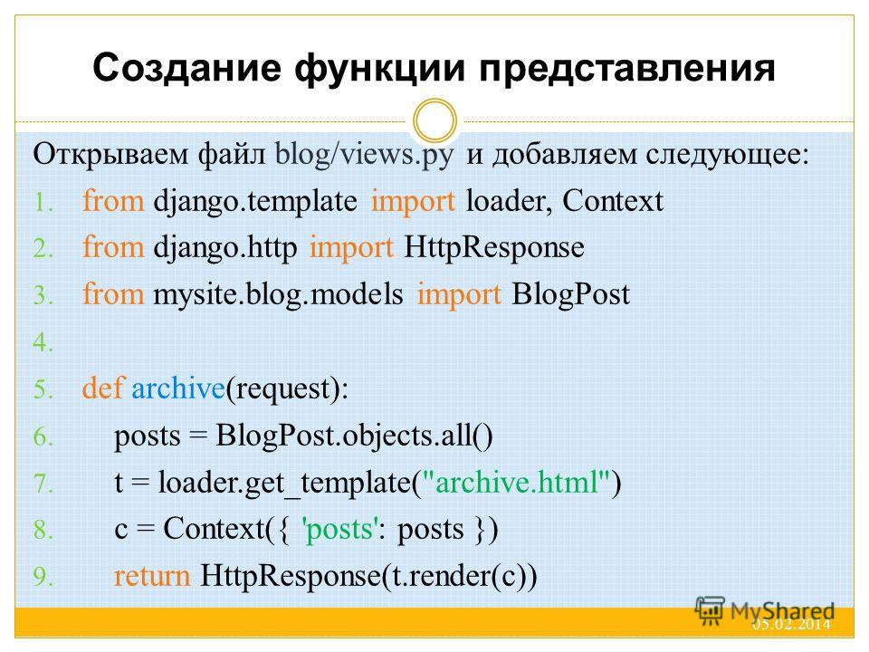 Создание функции представления Открываем файл blog/views.py и добавляем следующее: 1. from django.template import loader, Context 2. from django.http import HttpResponse 3. from mysite.blog.models import BlogPost 4. 5. def archive(request): 6. posts
