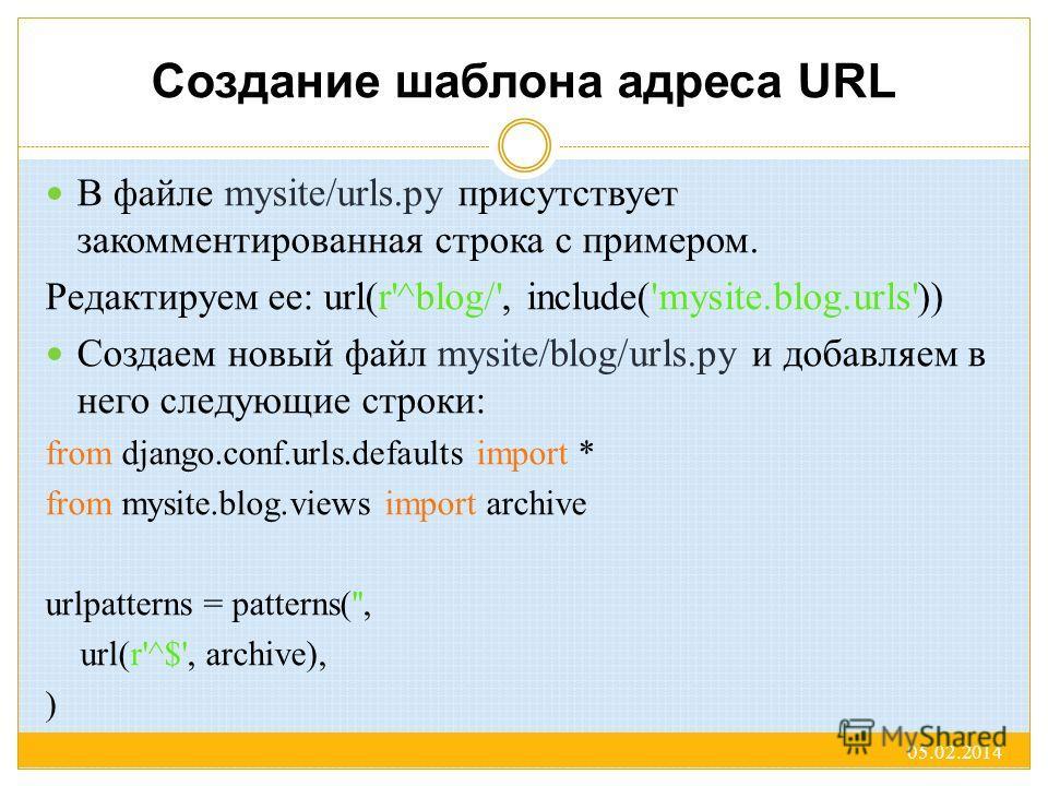 Создание шаблона адреса URL В файле mysite/urls.py присутствует закомментированная строка с примером. Редактируем ее: url(r'^blog/', include('mysite.blog.urls')) Создаем новый файл mysite/blog/urls.py и добавляем в него следующие строки: from django.