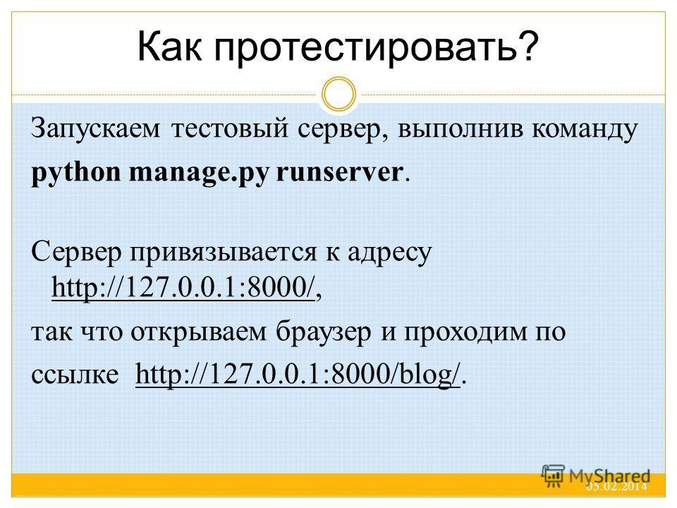 Как протестировать? Запускаем тестовый сервер, выполнив команду python manage.py runserver. Сервер привязывается к адресу http://127.0.0.1:8000/, так что открываем браузер и проходим по ссылке http://127.0.0.1:8000/blog/. 05.02.2014