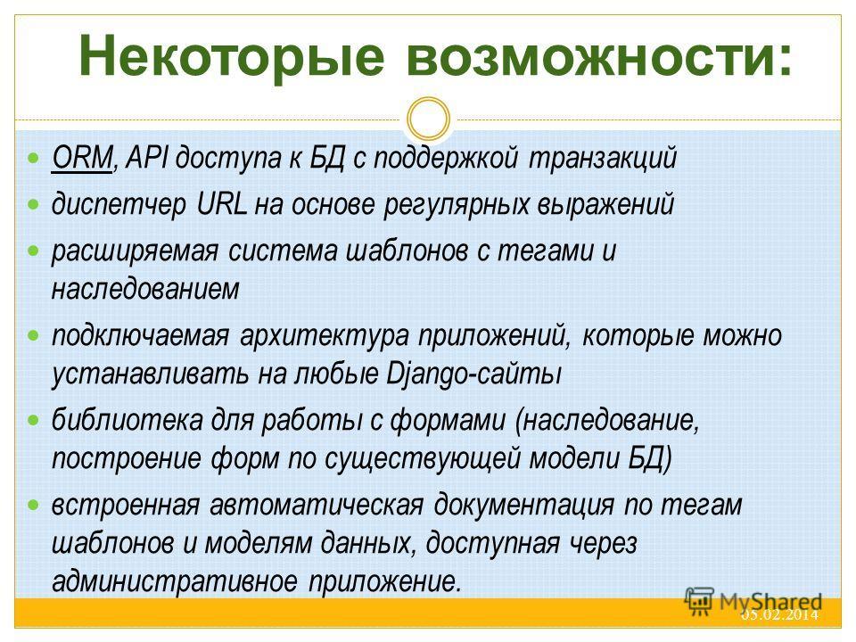 Некоторые возможности: ORM, API доступа к БД с поддержкой транзакций диспетчер URL на основе регулярных выражений расширяемая система шаблонов с тегами и наследованием подключаемая архитектура приложений, которые можно устанавливать на любые Django-с