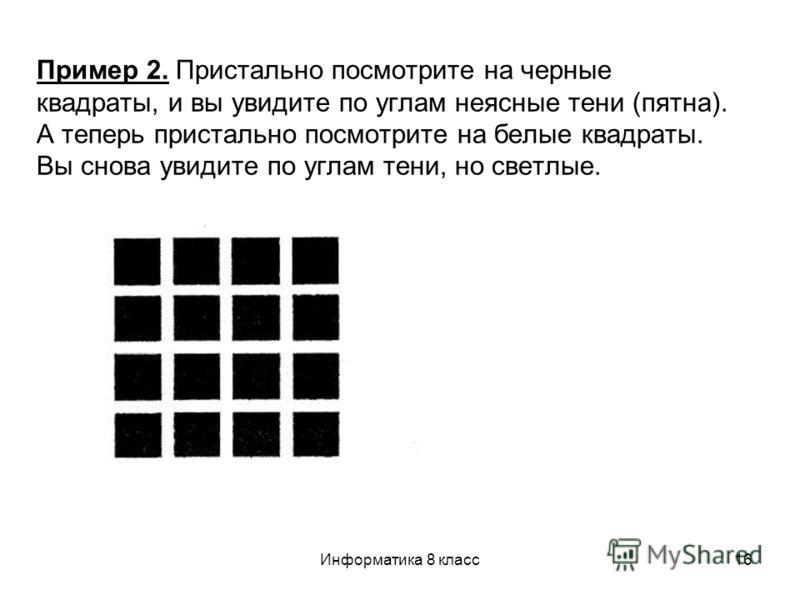 Информатика 8 класс16 Пример 2. Пристально посмотрите на черные квадраты, и вы увидите по углам неясные тени (пятна). А теперь пристально посмотрите на белые квадраты. Вы снова увидите по углам тени, но светлые.