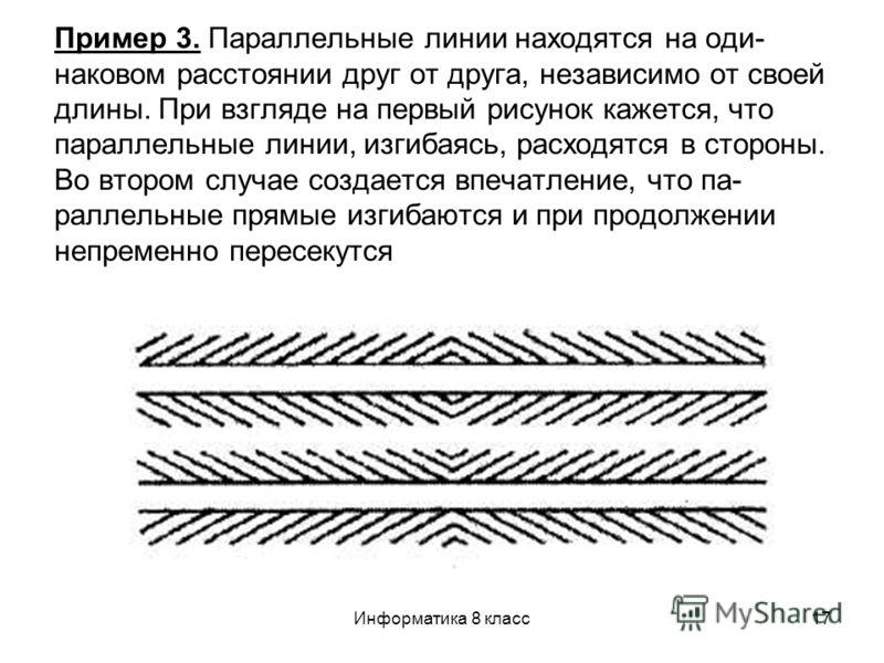 Информатика 8 класс17 Пример 3. Параллельные линии находятся на оди наковом расстоянии друг от друга, независимо от своей длины. При взгляде на первый рисунок кажется, что параллельные линии, изгибаясь, расходятся в стороны. Во втором случае создае