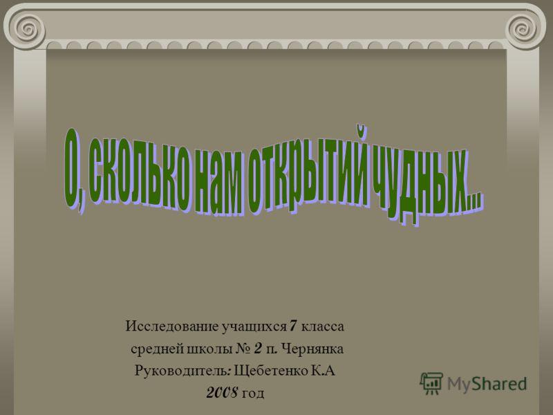 Исследование учащихся 7 класса средней школы 2 п. Чернянка Руководитель : Щебетенко К. А 2008 год