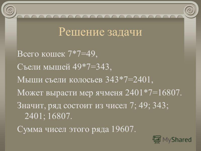 Решение задачи Всего кошек 7*7=49, Съели мышей 49*7=343, Мыши съели колосьев 343*7=2401, Может вырасти мер ячменя 2401*7=16807. Значит, ряд состоит из чисел 7; 49; 343; 2401; 16807. Сумма чисел этого ряда 19607.