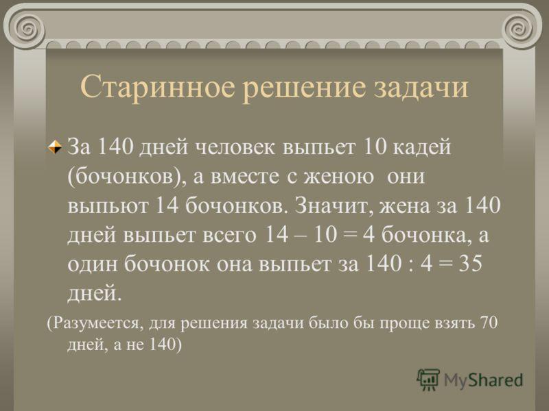 Старинное решение задачи За 140 дней человек выпьет 10 кадей (бочонков), а вместе с женою они выпьют 14 бочонков. Значит, жена за 140 дней выпьет всего 14 – 10 = 4 бочонка, а один бочонок она выпьет за 140 : 4 = 35 дней. (Разумеется, для решения зада