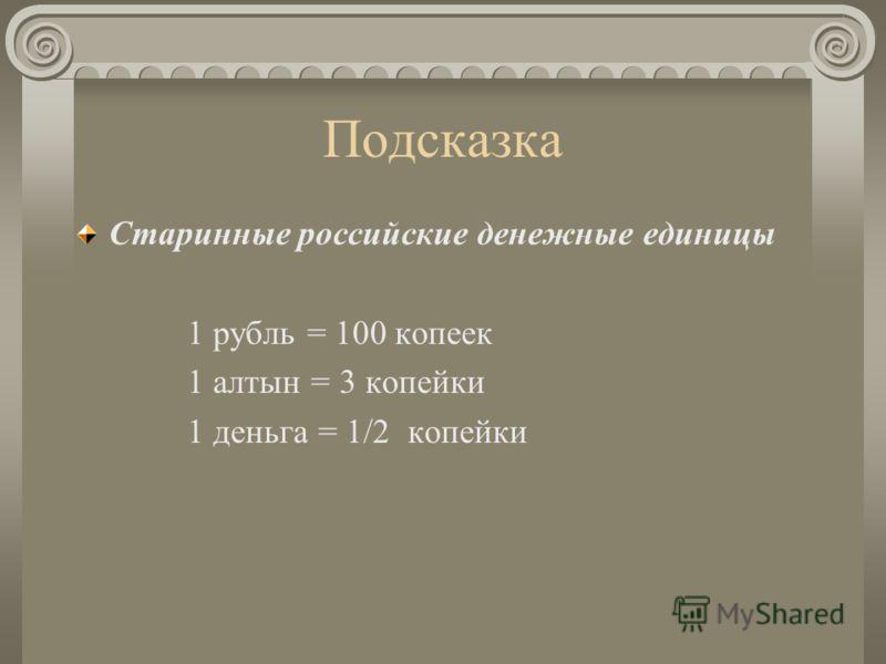 Подсказка Старинные российские денежные единицы 1 рубль = 100 копеек 1 алтын = 3 копейки 1 деньга = 1/2 копейки